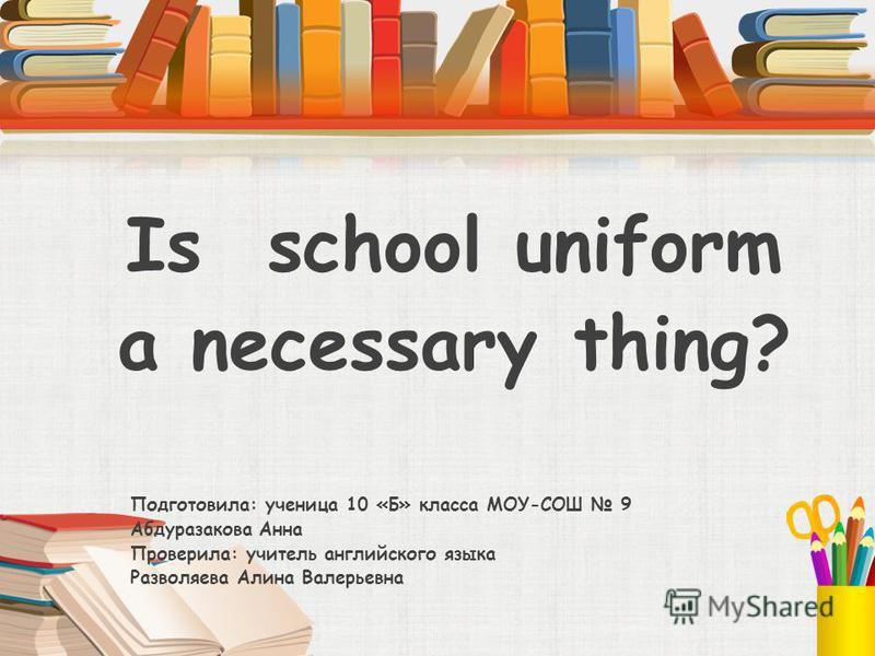 Is school uniform a necessary thing? Подготовила: ученица 10 «Б» класса МОУ-СОШ 9 Абдуразакова Анна Проверила: учитель английского языка Разволяева Алина Валерьевна