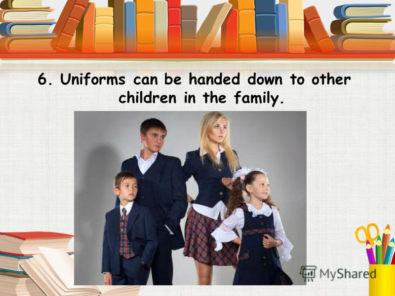 6. Uniforms can be handed down to other children in the family.
