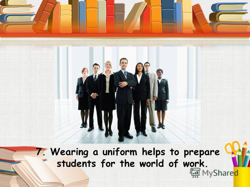 7. Wearing a uniform helps to prepare students for the world of work.