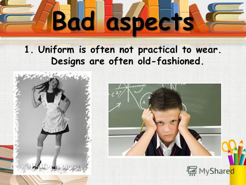 Bad aspects 1. Uniform is often not practical to wear. Designs are often old-fashioned.