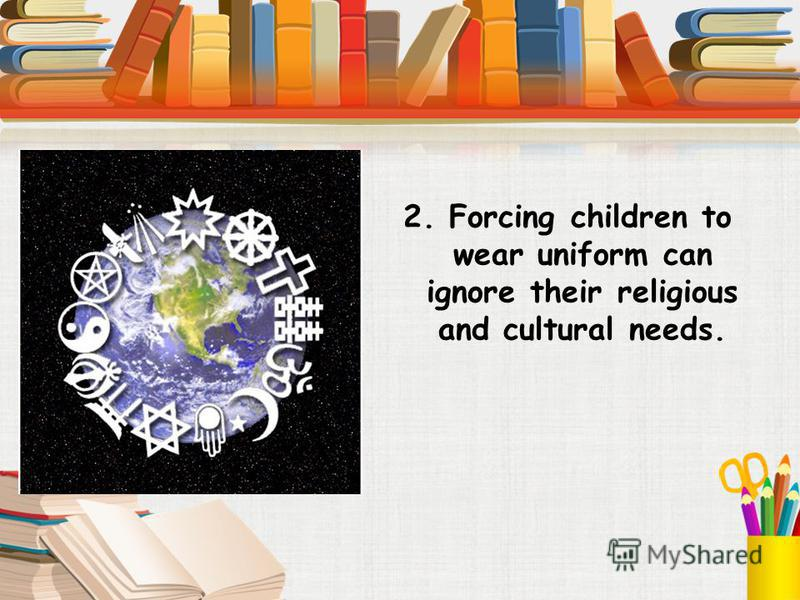 2. Forcing children to wear uniform can ignore their religious and cultural needs.