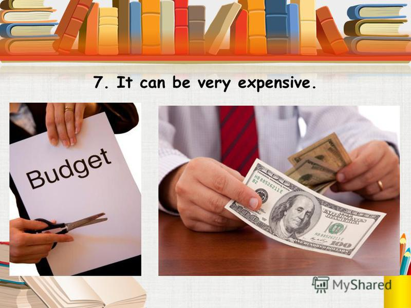 7. It can be very expensive.