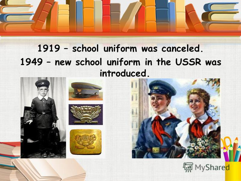 1919 – school uniform was canceled. 1949 – new school uniform in the USSR was introduced.