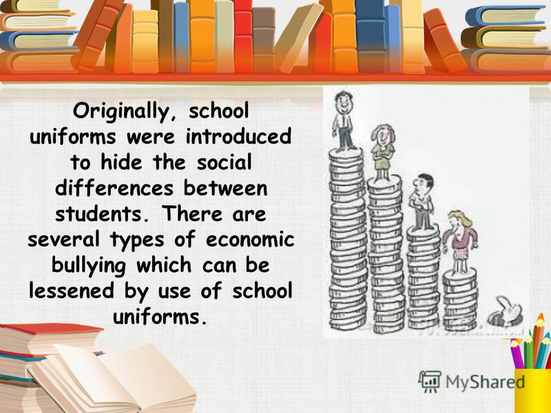 Originally, school uniforms were introduced to hide the social differences between students. There are several types of economic bullying which can be lessened by use of school uniforms.