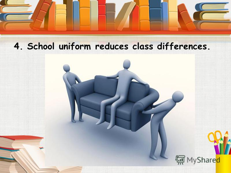 4. School uniform reduces class differences.