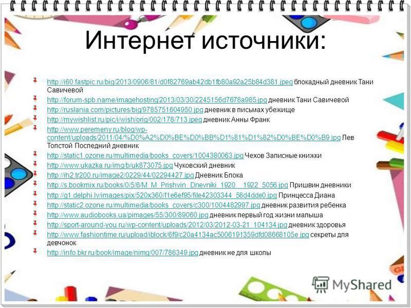 Интернет источники: http://i60.fastpic.ru/big/2013/0906/81/d0f82769ab42db1fb80a92a25b84d381.jpeghttp://i60.fastpic.ru/big/2013/0906/81/d0f82769ab42db1fb80a92a25b84d381. jpeg блокадный дневник Тани Савичевой http://forum-spb.name/imagehosting/2013/03/