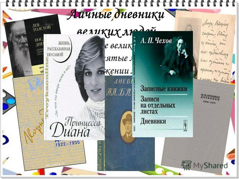 Личные дневники великих людей Многие великие и весьма занятые люди на протяжении многих лет вели личные дневники.