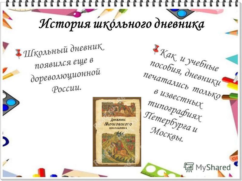 История школьного дневника Школьный дневник появился еще в дореволюционной России. Как и учебные пособия, дневники печатались только в известных типографиях Петербурга и Москвы.