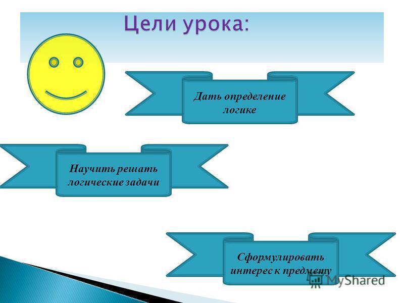 Дать определение логике Научить решать логические задачи Сформулировать интерес к предмету