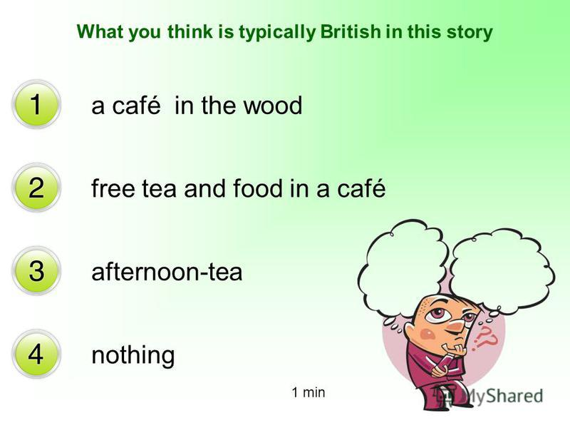 What you think is typically British in this story a café in the wood free tea and food in a café afternoon-tea nothing 1 min