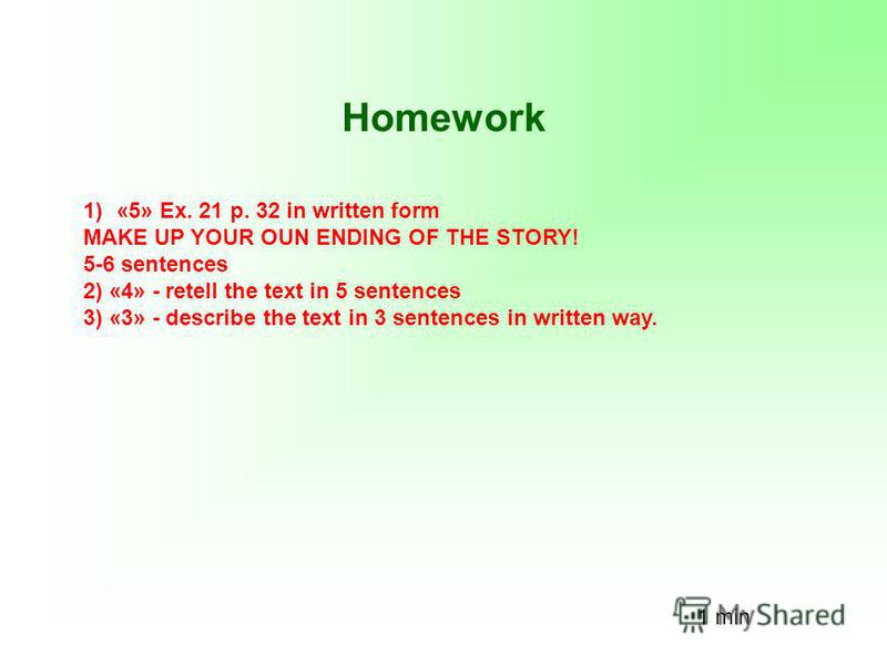 Homework 1)«5» Ex. 21 p. 32 in written form MAKE UP YOUR OUN ENDING OF THE STORY! 5-6 sentences 2) «4» - retell the text in 5 sentences 3) «3» - describe the text in 3 sentences in written way. 1 min