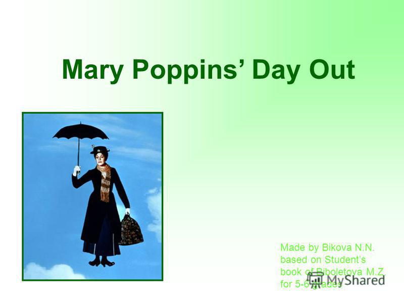 Mary Poppins Day Out Made by Bikova N.N. based on Students book of Biboletova M.Z. for 5-6 grades
