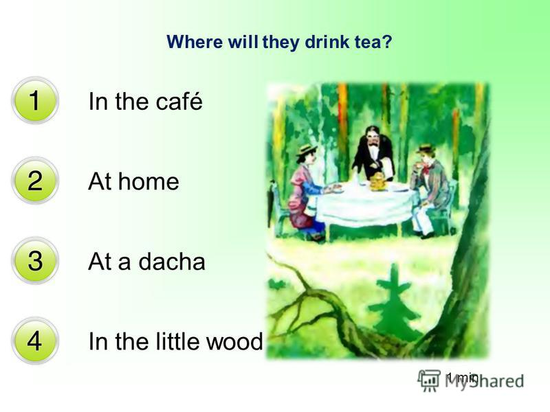 Where will they drink tea? In the café At home At a dacha In the little wood 1 min