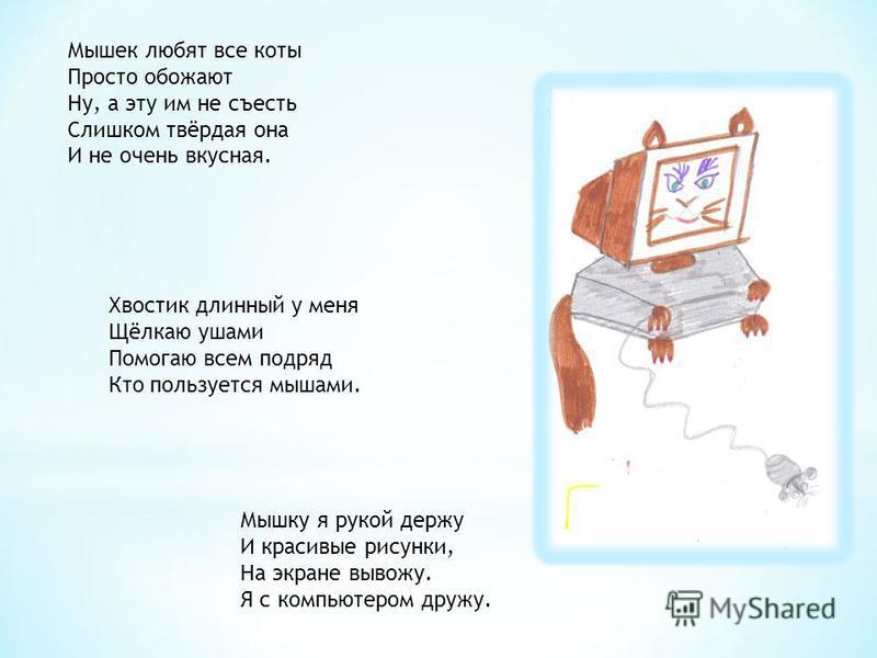Мышек любят все коты Просто обожают Ну, а эту им не съесть Слишком твёрдая она И не очень вкусная. Хвостик длинный у меня Щёлкаю ушами Помогаю всем подряд Кто пользуется мышами. Мышку я рукой держу И красивые рисунки, На экране вывожу. Я с компьютеро