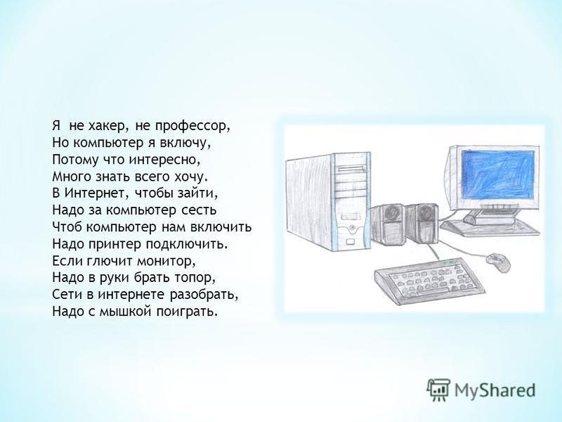 Я не хакер, не профессор, Но компьютер я включу, Потому что интересно, Много знать всего хочу. В Интернет, чтобы зайти, Надо за компьютер сесть Чтоб компьютер нам включить Надо принтер подключить. Если глючит монитор, Надо в руки брать топор, Сети в