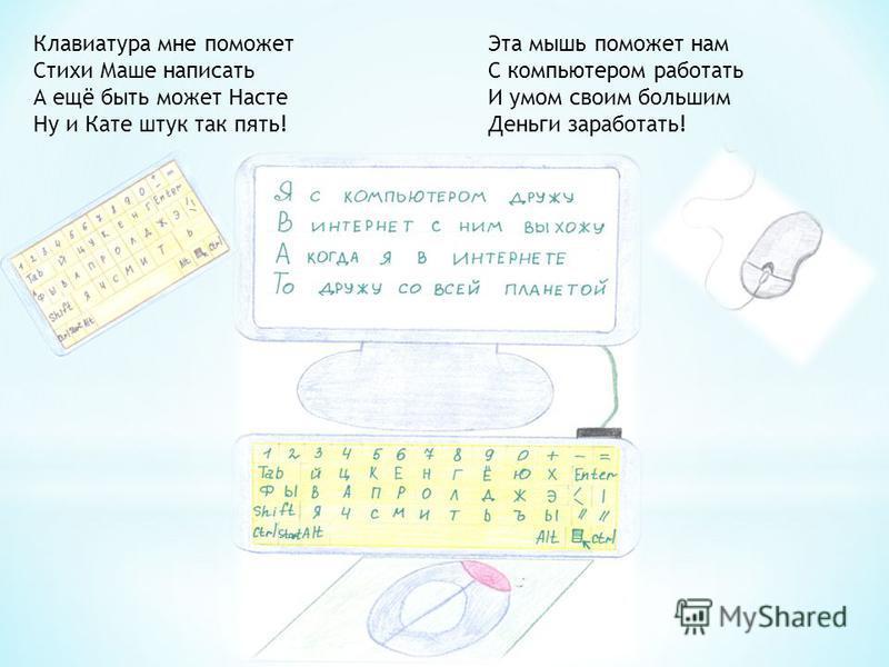 Клавиатура мне поможет Стихи Маше написать А ещё быть может Насте Ну и Кате штук так пять! Эта мышь поможет нам С компьютером работать И умом своим большим Деньги заработать!