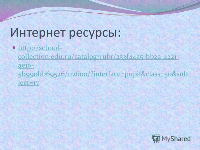 Интернет ресурсы: http://school- collection.edu.ru/catalog/rubr/253f44a5-bb2a-4221- ae16- 5b990bb69526/112600/?interface=pupil&class=50&sub ject=17 http://school- collection.edu.ru/catalog/rubr/253f44a5-bb2a-4221- ae16- 5b990bb69526/112600/?interface