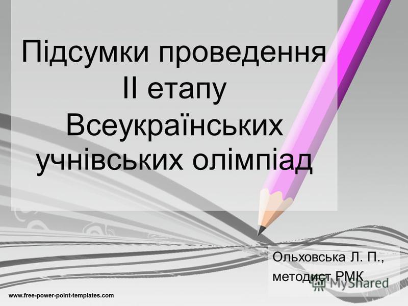Підсумки проведення ІІ етапу Всеукраїнських учнівських олімпіад Ольховська Л. П., методист РМК