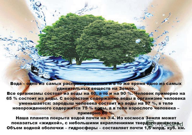 Вода – одно из самых распространенных и в то же время одно из самых удивительных веществ на Земле. Все организмы состоят из воды на 60, а то и на 90 %. Человек примерно на 65 % состоит из воды. С возрастом содержание воды в организме человека уменьша