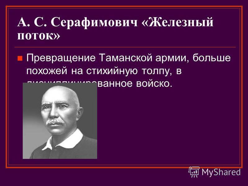 А. С. Серафимович «Железный поток» Превращение Таманской армии, больше похожей на стихийную толпу, в дисциплинированное войско.