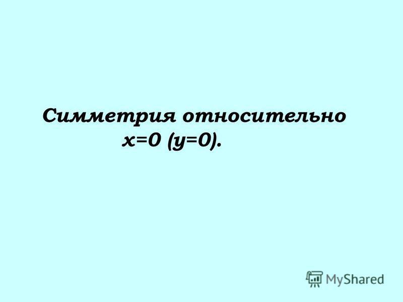 Симметрия относительно х=0 (у=0).