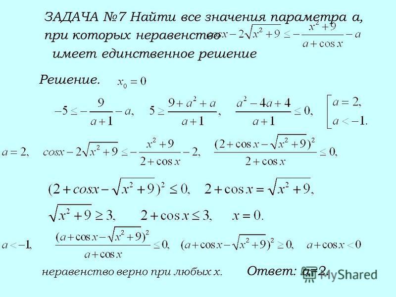 ЗАДАЧА 7 Найти все значения параметра а, при которых неравенство имеет единственное решение Решение. неравенство верно при любых х. Ответ: а=2.