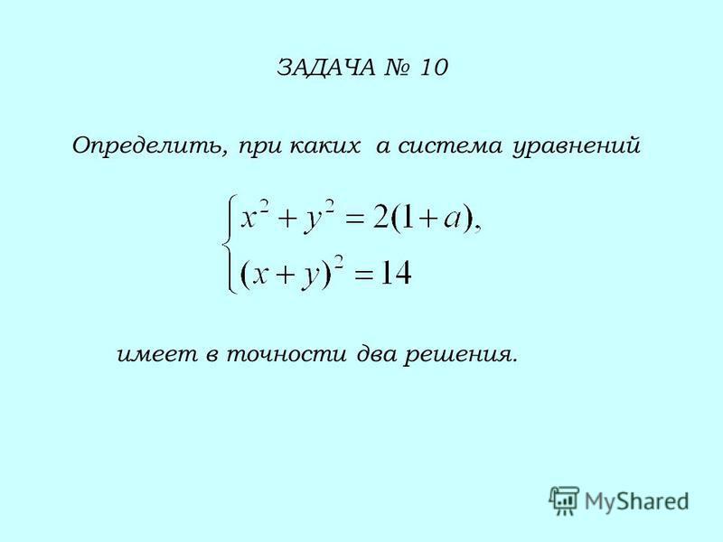 ЗАДАЧА 10 Определить, при каких а система уравнений имеет в точности два решения.