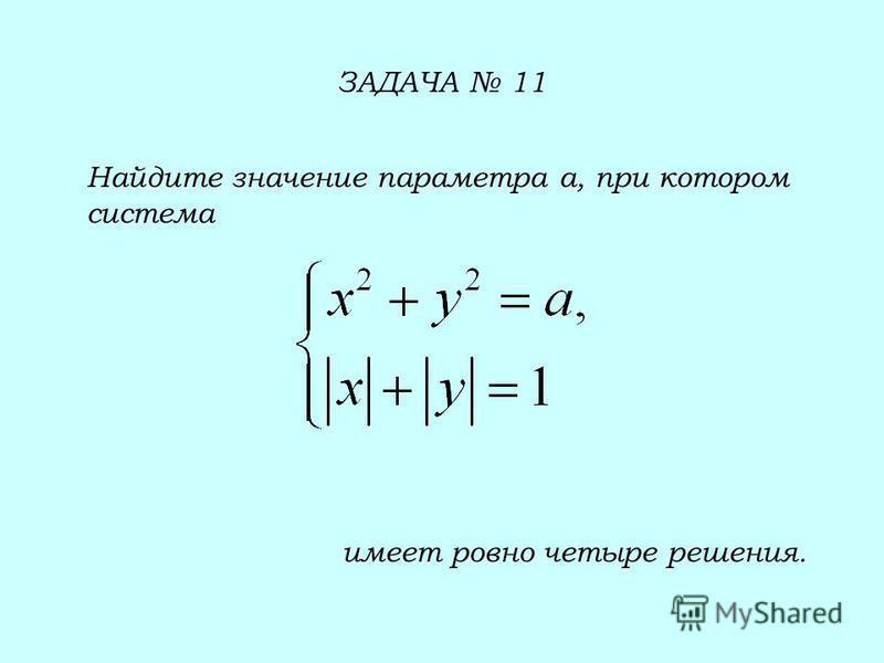 ЗАДАЧА 11 Найдите значение параметра а, при котором система имеет ровно четыре решения.