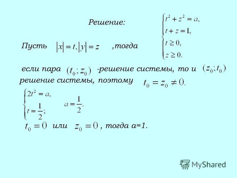 Решение: Пусть,тогда если пара -решение системы, то и решение системы, поэтому или, тогда а=1.