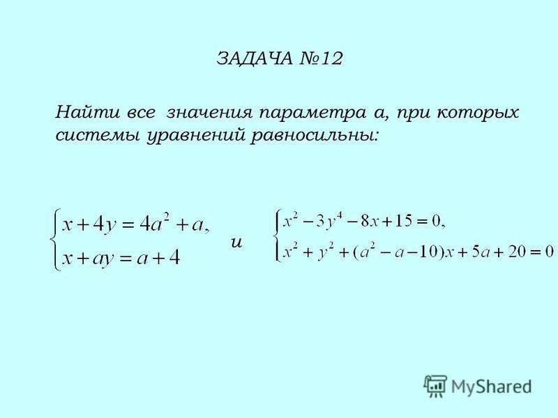 ЗАДАЧА 12 Найти все значения параметра а, при которых системы уравнений равносильны: и