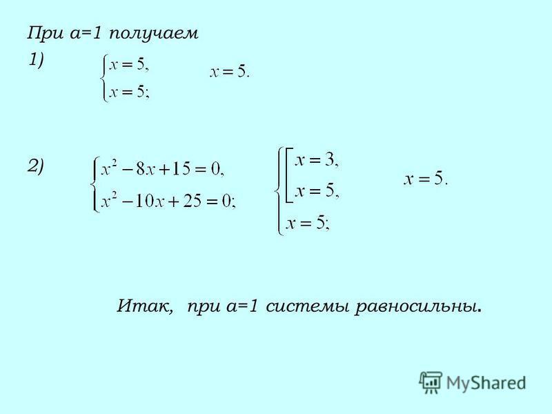 При а=1 получаем 1) 2) Итак, при а=1 системы равносильны.