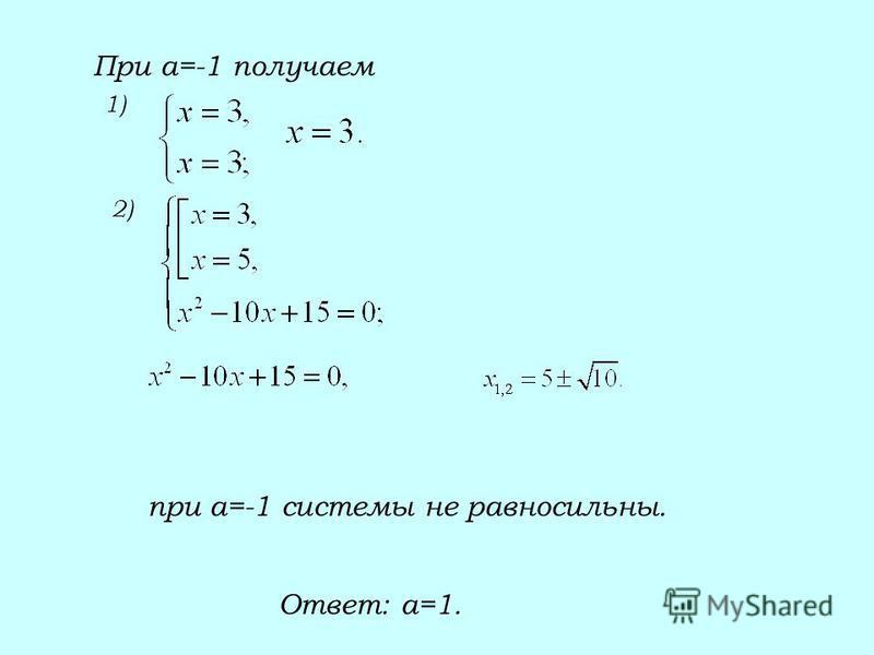 При а=-1 получаем 1) 2) при а=-1 системы не равносильны. Ответ: а=1.