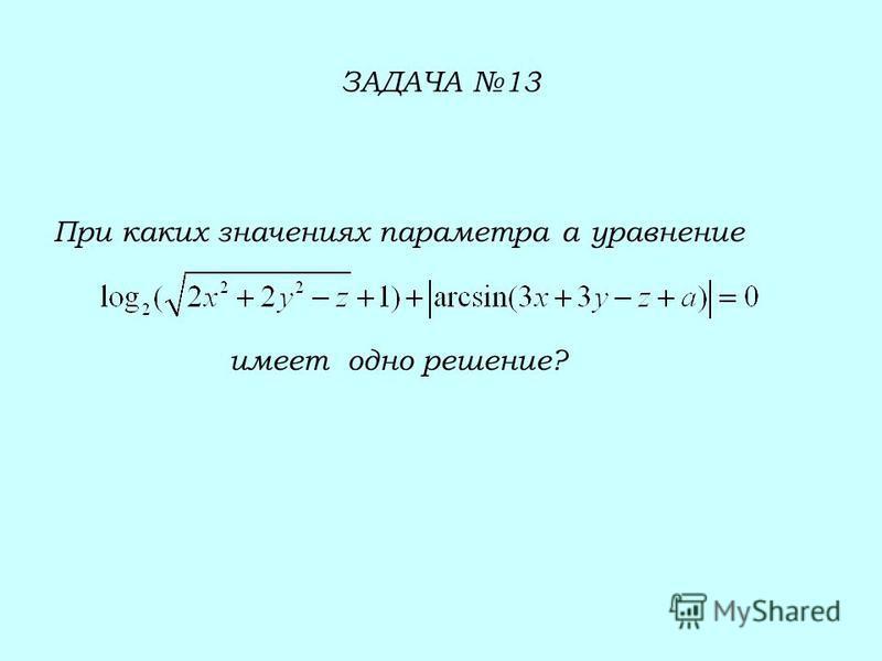 ЗАДАЧА 13 При каких значениях параметра а уравнение имеет одно решение?