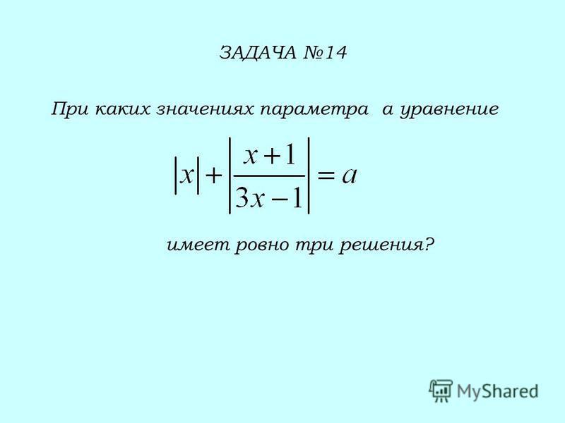 ЗАДАЧА 14 При каких значениях параметра а уравнение имеет ровно три решения?