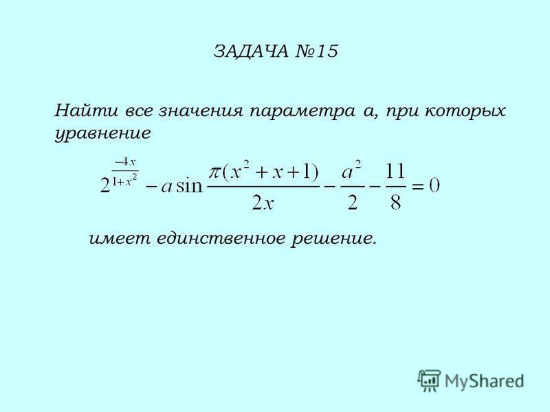 ЗАДАЧА 15 Найти все значения параметра а, при которых уравнение имеет единственное решение.