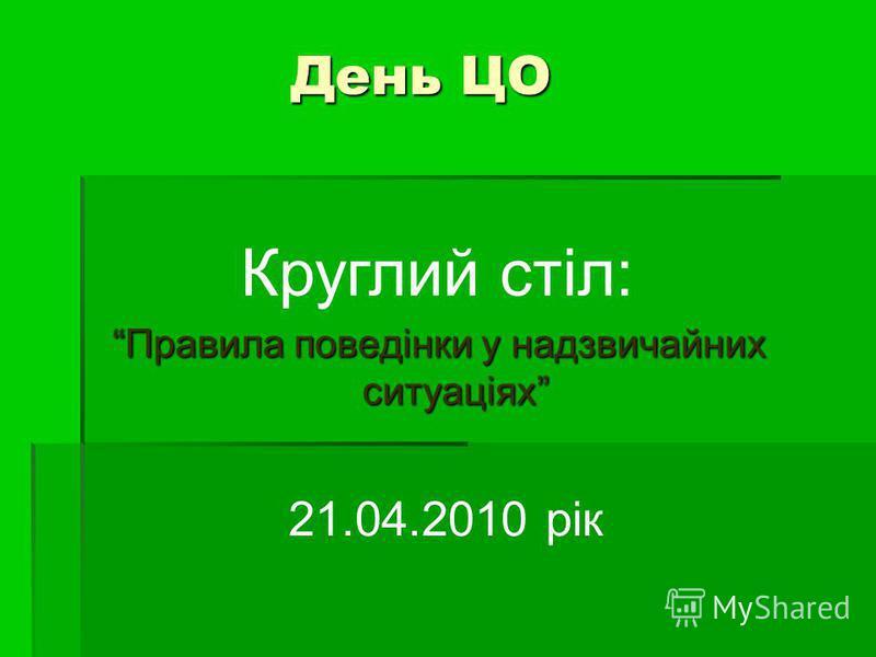 День ЦО Правила поведінки у надзвичайних ситуаціях Круглий стіл: 21.04.2010 рік
