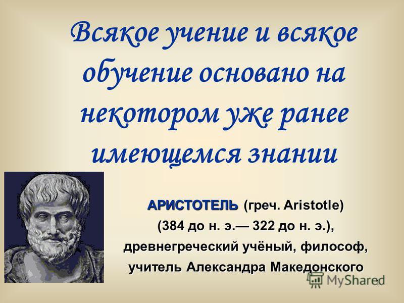 1 Всякое учение и всякое обучение основано на некотором уже ранее имеющемся знании АРИСТОТЕЛЬ (греч. Aristotle) (384 до н. э. 322 до н. э.), древнегреческий учёный, философ, учитель Александра Македонского