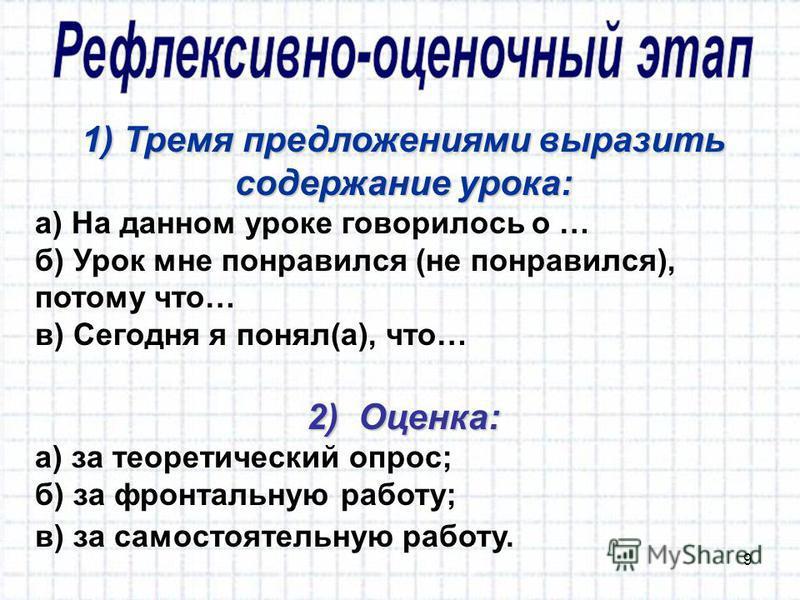 9 1) Тремя предложениями выразить содержание урока: а) На данном уроке говорилось о … б) Урок мне понравился (не понравился), потому что… в) Сегодня я понял(а), что… 2) Оценка: а) за теоретический опрос; б) за фронтальную работу; в) за самостоятельну