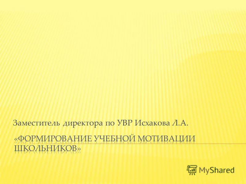 Заместитель директора по УВР Исхакова Л.А.