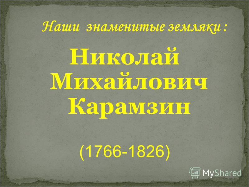 Наши знаменитые земляки : Николай Михайлович Карамзин (1766-1826)