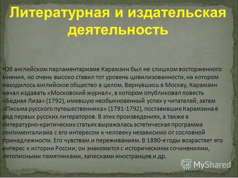Литературная и издательская деятельность Об английском парламентаризме Карамзин был не слишком восторженного мнения, но очень высоко ставил тот уровень цивилизованности, на котором находилось английское общество в целом. Вернувшись в Москву, Карамзин