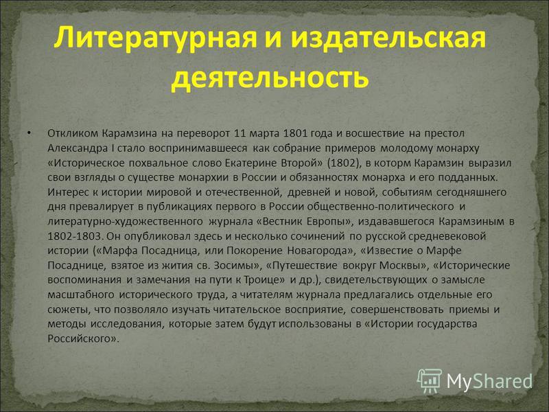 Откликом Карамзина на переворот 11 марта 1801 года и восшествие на престол Александра I стало воспринимавшееся как собрание примеров молодому монарху «Историческое похвальное слово Екатерине Второй» (1802), в котором Карамзин выразил свои взгляды о с