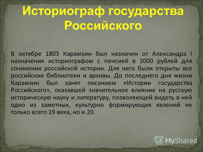 Историограф государства Российского В октябре 1803 Карамзин был назначен от Александра I назначения историографом с пенсией в 2000 рублей для сочинения российской истории. Для него были открыты все российские библиотеки и архивы. До последнего дня жи