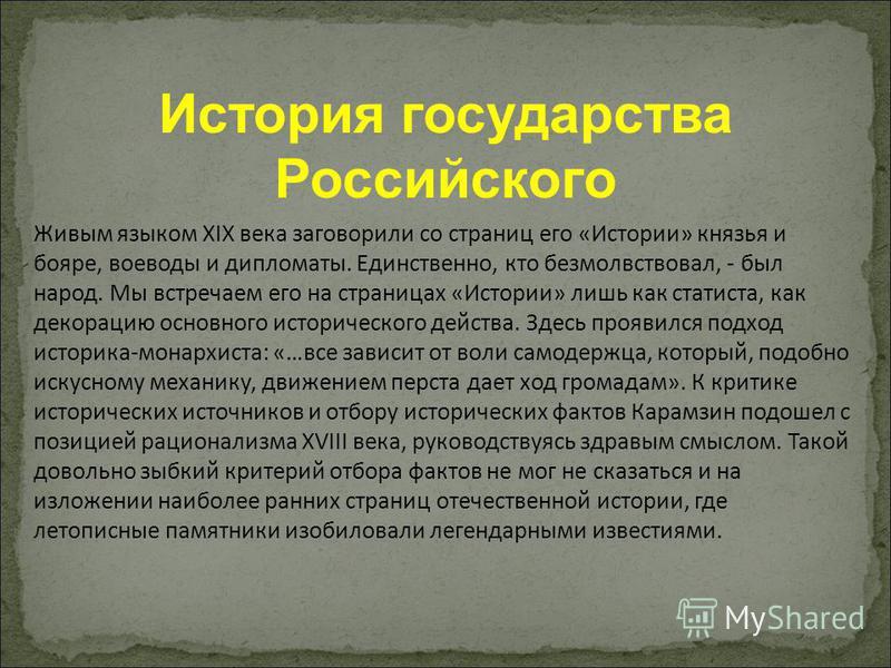 История государства Российского Живым языком XIX века заговорили со страниц его «Истории» князья и бояре, воеводы и дипломаты. Единственно, кто безмолвствовал, - был народ. Мы встречаем его на страницах «Истории» лишь как статиста, как декорацию осно
