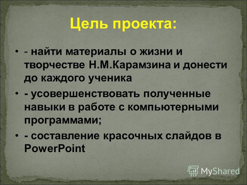 Цель проекта: - найти материалы о жизни и творчестве Н.М.Карамзина и донести до каждого ученика - усовершенствовать полученные навыки в работе с компьютерными программами; - составление красочных слайдов в PowerPoint