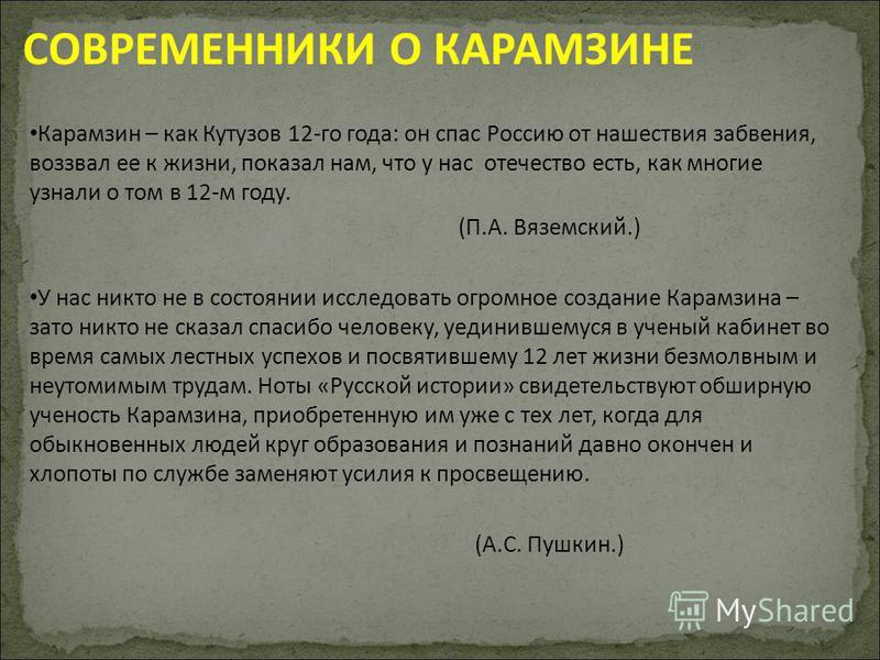 СОВРЕМЕННИКИ О КАРАМЗИНЕ Карамзин – как Кутузов 12-го года: он спас Россию от нашествия забвения, воззвал ее к жизни, показал нам, что у нас отечество есть, как многие узнали о том в 12-м году. (П.А. Вяземский.) У нас никто не в состоянии исследовать