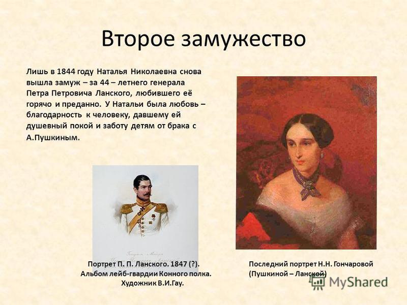 Второе замужество Лишь в 1844 году Наталья Николаевна снова вышла замуж – за 44 – летнего генерала Петра Петровича Ланского, любившего её горячо и преданно. У Натальи была любовь – благодарность к человеку, давшему ей душевный покой и заботу детям от