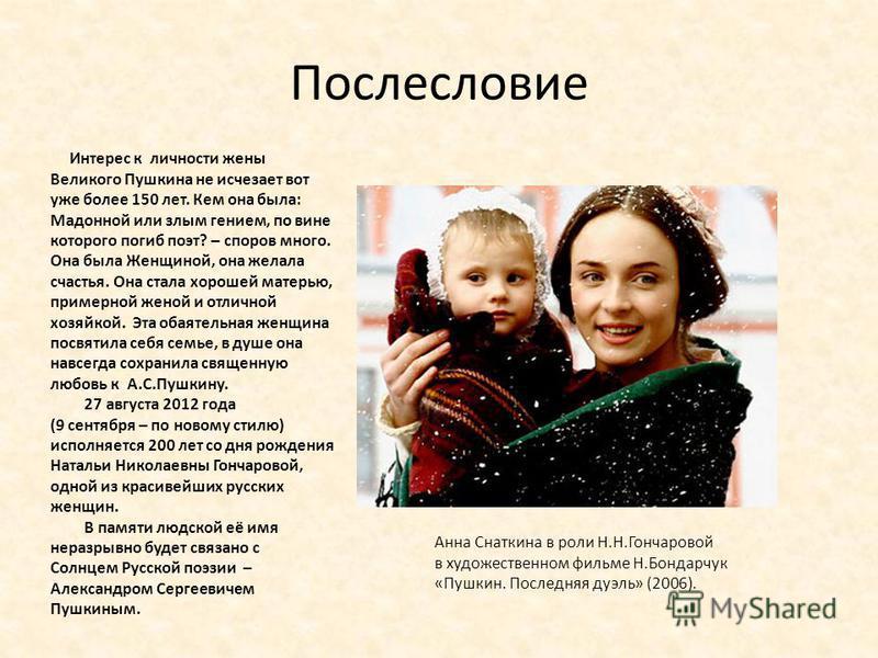 Послесловие Интерес к личности жены Великого Пушкина не исчезает вот уже более 150 лет. Кем она была: Мадонной или злым гением, по вине которого погиб поэт? – споров много. Она была Женщиной, она желала счастья. Она стала хорошей матерью, примерной ж