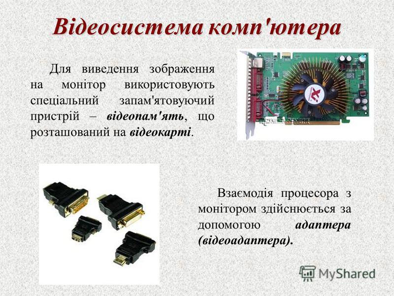 Відеосистема комп'ютера Для виведення зображення на монітор використовують спеціальний запам'ятовуючий пристрій – відеопам'ять, що розташований на відеокарті. Взаємодія процесора з монітором здійснюється за допомогою адаптера (відеоадаптера).