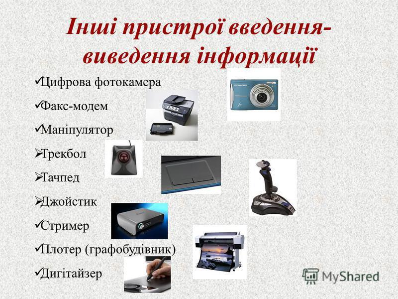 Інші пристрої введення- виведення інформації Цифрова фотокамера Факс-модем Маніпулятор Трекбол Тачпед Джойстик Стример Плотер (графобудівник) Дигітайзер